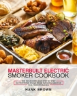 Masterbuilt Electric Smoker Cookbook: Top 100 Recipes and Step by Step Instructions to go from Smoking Amateur to a True Pitmaster Cover Image