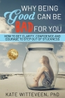 Why Being Good Can Be Bad For You: How to get clarity, confidence and courage to step out of stuckness Cover Image