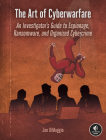 The Art of Cyberwarfare: An Investigator's Guide to Espionage, Ransomware, and Organized Cybercrime Cover Image