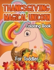 Thanksgiving Magical Unicorn Coloring Book for Toddler: A Magical Thanksgiving Unicorn Coloring Activity Book For Girls And Anyone Who Loves Unicorns! Cover Image