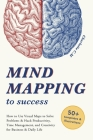 Mind Mapping to Success: How to Use Visual Maps to Solve Problems & Hack Productivity, Time Management, and Creativity for Business & Daily Lif Cover Image