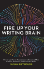 Fire Up Your Writing Brain: How to Use Proven Neuroscience to Become a More Creative, Productive, and Succes sful Writer Cover Image