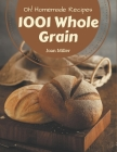 Oh! 1001 Homemade Whole Grain Recipes: Unlocking Appetizing Recipes in The Best Homemade Whole Grain Cookbook! Cover Image