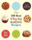 The 100 Best Vegan Baking Recipes: Amazing Cookies, Cakes, Muffins, Pies, Brownies and Breads Cover Image