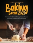 The Process of Baking Bread 2021: The Essential Guide to Baking Kneaded Breads, No-Knead Breads, and Enriched Breads Cover Image