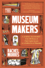 The Museum Makers: A Journey from the Boxes Under the Bed to a Golden Era of Museums Cover Image