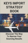 Keys Import Strategy Book: Discover The Way To Narrow Your Sourcing Results: Importance Of Business Strategy Cover Image