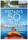 Britain's 50 Best Paddles: Spectacular routes, secret places and exhilarating adventures for kayak, canoe and paddleboard Cover Image