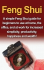 Feng Shui: A simple Feng Shui guide for beginners to use at home, the office, and at work for increased simplicity, productivity, Cover Image