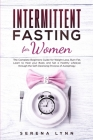 Intermittent Fasting for Women: The Complete Beginners Guide for Weight Loss, Burn Fat, Learn to Heal your Body and Set a Healthy Lifestyle through th Cover Image