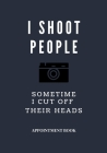 Photographer Appointment book - blue cover navy I shoot people and sometime I cut off their heads: For thank you, love, girls, boys, men, women, him, Cover Image