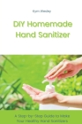 DIY Homemade Hand Sanitizer: A Step-by-Step Guide to Make Your Healthy Hand Sanitizers Cover Image