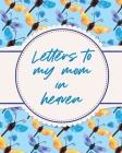 Letters To My Mom In Heaven: Wonderful Mom - Heart Feels Treasure - Keepsake Memories - Grief Journal Cover Image