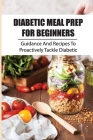 Diabetic Meal Prep For Beginners: Guidance And Recipes To Proactively Tackle Diabetic: Mouthwatering Diabetic Cookbook Cover Image
