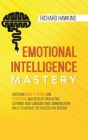 Emotional Intelligence Mastery: Overcome Anxiety, Stress and Depression, and Develop Your Active Listening, Body Language and Communication Skills to Cover Image