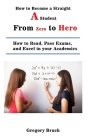 How to Become a Straight A Student: From Zero to Hero: How to Read, Pass Exams, and Excel in your Academics Cover Image