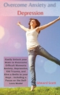 Overcome Anxiety and Depression: Easily Unlock your Brain to Overcome Difficult Moments Anxiety, Depression, Old Trauma, and Give a Smile to your Days Cover Image