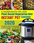 5 Ingredients or Less Plant Based Vegetarian Diet Instant Pot Cookbook 2020#: Easy Effortless Healthy Plant Based Recipes to Upgrade Your Energy Level Cover Image