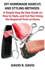 Homemade Haircut and Styling Methods: A Simple Step By Step Guide on How to Style, and Cut Hair Using the Required Tools at Home Cover Image