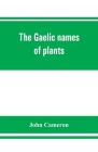 The Gaelic names of plants (Scottish, Irish, and Manx), collected and arranged in scientific order, with notes on their etymology, uses, plant superst Cover Image