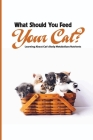 What Should You Feed Your Cat- Learning About Cat'S Body Metabolizes Nutrients: Cat Nutrition Requirements Cover Image
