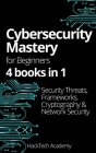 Cybersecurity Mastery For Beginners: 4 books in 1 Security Threats, Frameworks, Cryptography & Network Security Cover Image