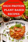 High Protein Plant Based Recipes 50 Easy Recipes Cover Image