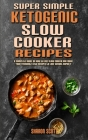 Super Simple Ketogenic Slow Cooker Recipes: A Complete Guide on How to Use Slow Cooker And Made Your Favourite Keto Recipes to Lose Weight Rapidly Cover Image