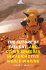 The Future of Fallout, and Other Episodes in Radioactive World-Making Cover Image