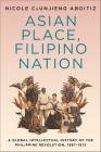 Asian Place, Filipino Nation: A Global Intellectual History of the Philippine Revolution, 1887-1912 (Columbia Studies in International and Global History) Cover Image