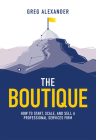 The Boutique: How to Start, Scale, and Sell a Professional Services Firm Cover Image