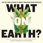 What on Earth?: 100 of Our Planet's Most Amazing New Species Cover Image