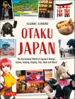 Otaku Japan: The Fascinating World of Japanese Manga, Anime, Gaming, Cosplay, Toys, Idols and More! (Covers Over 450 Locations with Cover Image