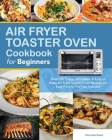 Air Fryer Toaster Oven Cookbook for Beginners: Over 100 Crispy, Affordable & Easy to Make Air Fryer Toaster Oven Recipes for Busy People. Pro Tips Inc Cover Image