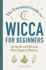 The Essential Guide to Wicca for Beginners: 52 Spells and Rituals, Plus Magical History Cover Image