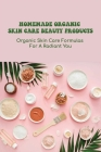 Homemade Organic Skin Care Beauty Products: Organic Skin Care Formulas For A Radiant You: Diy Skincare Recipes Ideas Cover Image