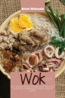Wok Recipes 101: Why I Cook 90% of my Meals with a Wok, the Most Versatile Tool in the Kitchen, A Cookbook with Tasty and Easy Recipes Cover Image
