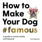 How To Make Your Dog #Famous: A Guide to Social Media and Beyond Cover Image