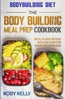 Bodybuilding Diet: THE BODY BUILDING MEAL PREP COOKBOOK: Meal Plans Packed With Protein For Every Bodybuilder Cover Image