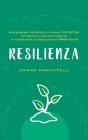Resilienza: Una guida per rialzarsi, ritrovare l'autostima, combattere i pensieri negativi e trasformare la sofferenza in opportun Cover Image