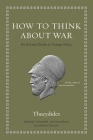 How to Think about War: An Ancient Guide to Foreign Policy Cover Image