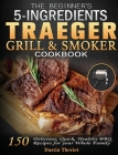 The Beginner's 5 Ingredients Traeger Grill & Smoker Cookbook: 150 Delicious, Quick, Healthy BBQ Recipes for your Whole Family Cover Image