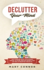 Declutter Your Mind: Life Changing Ways to Eliminate Mental Clutter, Relieve Anxiety, and Get Rid of Negative Thoughts Using Simple Declutt Cover Image