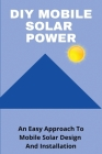 DIY Mobile Solar Power: An Easy Approach To Mobile Solar Design And Installation: Solar System Cover Image