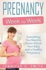 Pregnancy Week by Week: Everything You Need to Know About Your Baby and a Healthy Pregnancy Cover Image
