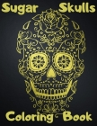 Sugar Skulls Coloring Book: Day Of The Dead Stress Relieving Skull Designs For Adults Relaxation Cover Image