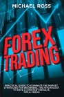 Forex Trading: PRACTICAL GUIDE to Dominate the Market: Strategies for Beginners, the Psychology to have a constant Results, Tips & Tr Cover Image