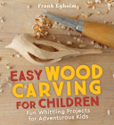 Easy Wood Carving for Children: Fun Whittling Projects for Adventurous Kids Cover Image