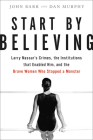 Start by Believing: Larry Nassar's Crimes, the Institutions that Enabled Him, and the Brave Women Who Stopped a Monster Cover Image