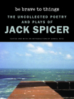 Be Brave to Things: The Uncollected Poetry and Plays of Jack Spicer (Wesleyan Poetry) Cover Image